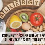 Comment déceler une allergie alimentaire chez l'enfant ?