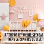 Le tour de lit, un indispensable dans la chambre de bébé